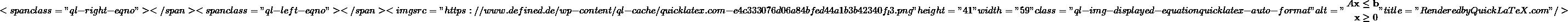 "\[ <span class=""ql-right-eqno"">   </span><span class=""ql-left-eqno"">   </span><img src=""https://www.defined.de/wp-content/ql-cache/quicklatex.com-e4c333076d06a84bfed44a1b3b42340f_l3.png"" height=""41"" width=""59"" class=""ql-img-displayed-equation quicklatex-auto-format"" alt=""\begin{align*} A \mathbf{x} &\leq \mathbf{b} \\ \mathbf{x} &\geq 0 \end{align*}"" title=""Rendered by QuickLaTeX.com""/> \]"